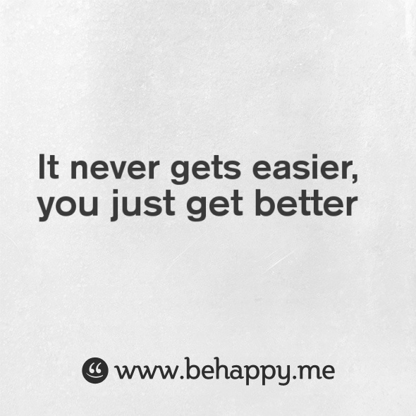 It never gets easier,you just get better