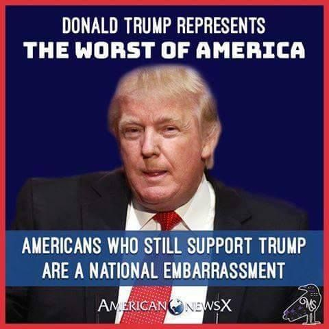 Donald Trump represents the worst of America. Americans who still support Trump are a national embarrassment.