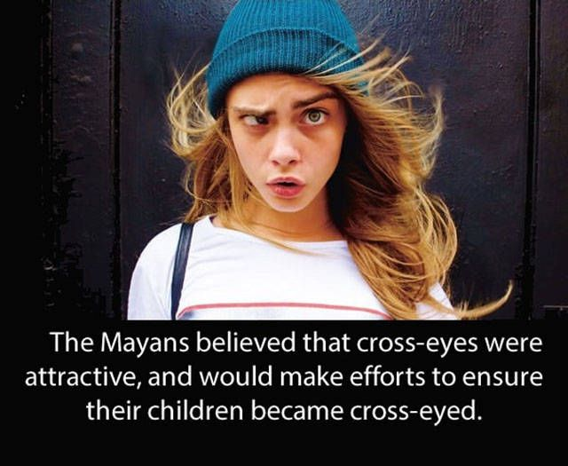 The Mayans believed that cross-eyes were attractive, and would make efforts to ensure their children became cross-eyed   www.petersopticians.co.uk