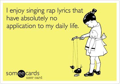 I enjoy singing rap lyrics that have absolutely no application to my daily life.