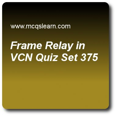 Frame Relay in VCN Quizzes:  computer networks Quiz 375 Questions and Answers - Practice networking quizzes based questions and answers to study frame relay in vcn quiz with answers. Practice MCQs to test learning on frame relay in vcn, message integrity, connecting devices, techniques to improve qos, unicast routing protocols quizzes. Online frame relay in vcn worksheets has study guide as a virtual-circuit switching network x.25 has a data rate of, answer key with answers as 84 kbps..