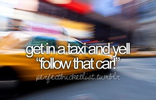 "Bucket list: Get in a taxi and yell ""Follow that car!"""