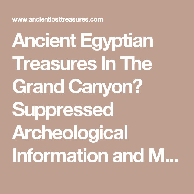 Ancient Egyptian Treasures In The Grand Canyon? Suppressed Archeological Information and Metaphysical Paradox ?  By Barry McEwen and Michael Lawrence Morton  On April 5th, 1909, there appeared a front page story in the Arizona Gazette. It told of an archeological expedition in the heart of the Grand Canyon funded by the Smithsonian Institute. (a full transcription of the article can be found at: http://www.keelynet.com/unclass/canyon.txt) It is a rich story of finding a labyrinth of man-made…