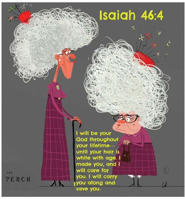 Isaiah 46:4 I will be your God throughout your lifetime—     until your hair is white with age. I made you, and I will care for you.     I will carry you along and save you.