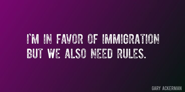 Quote by Gary Ackerman => I'm in favor of immigration but we also need rules.