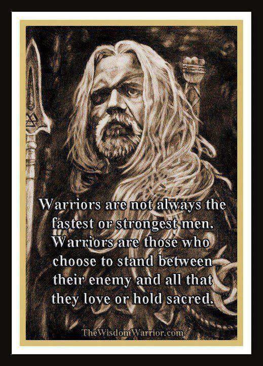 Guerreiros não são sempre os homens mais rápido ou mais forte. Guerreiros são aqueles que optam por ficar entre o inimigo e tudo o que eles gostam ou consideram sagrado.