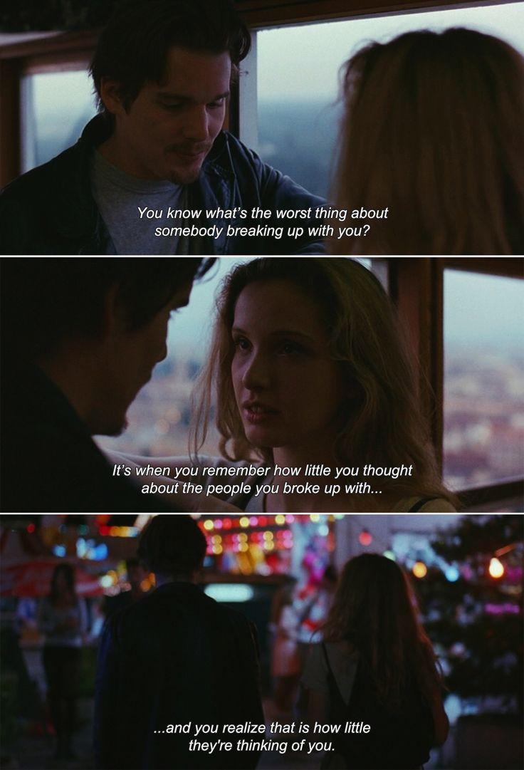 — Before Sunrise (1995) Jesse: You know what's the worst thing about somebody breaking up with you? It's when you remember how little you thought about the people you broke up with and you realize that is how little they're thinking of you.