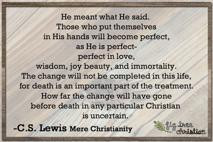 """He meant what He said. Those who put themselves in His hands will become perfect, as He is perfect- perfect in live, wisdom, joy, beauty, and immortality. The change will not be completed in this life, for death is an important part of the treatment. How far the change will have gone before death in any particular Christian is uncertain. #quote #cslewis"
