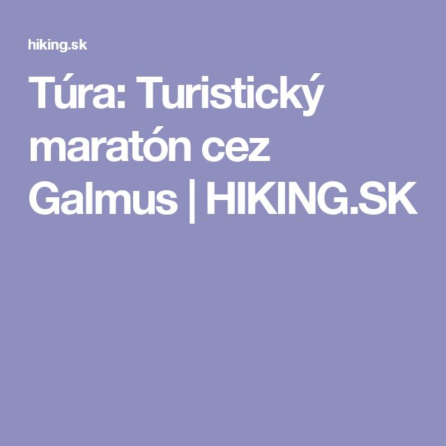 Túra: Turistický maratón cez Galmus | HIKING.SK