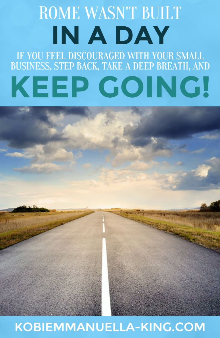 Rome wasn't built in a day. If you're feeling discouraged with your small business, step back, take a deep breath, and keep going.