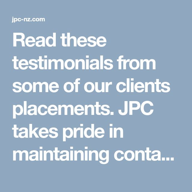 Read these testimonials from some of our clients placements. JPC takes pride in maintaining contact with our employers, employees, and placements. We ask them to provide feedback about our services. Testimonials are one of the best ways to show the quality of our service.  http://jpc-nz.com/about-us/testimonials/