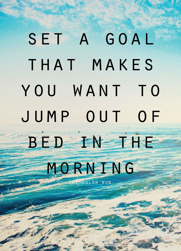 If your goals don't excite you, you've got the wrong goals! Set a goal that makes you want to jump out of bed in the morning. Take a look back at yours and make sure they light a fire under you each day!