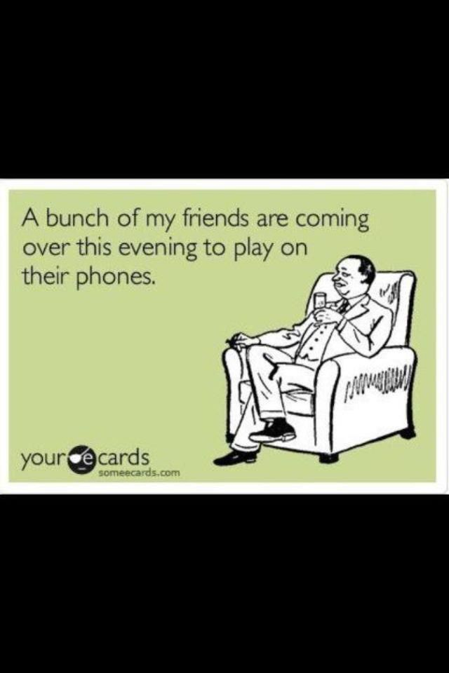 And then we are going to dinner together and still playing on our phones....