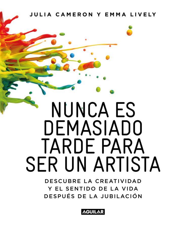 Nunca es demasiado tarde para ser un artista : descubrir la creatividad y el significado de la vida después de la mediana edad. Julia Cameron con Emma Lively (Aguilar)