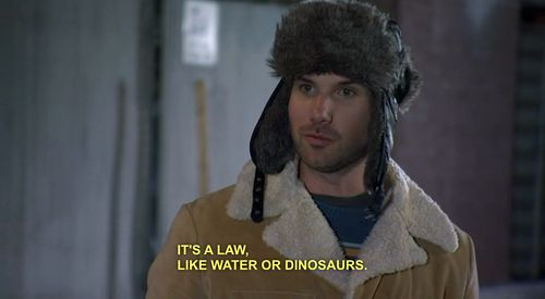 """Taco:""""It's a law like water or dinosaurs""""  Kevin:""""Neither of those things are laws!"""" [THE LEAGUE]"""