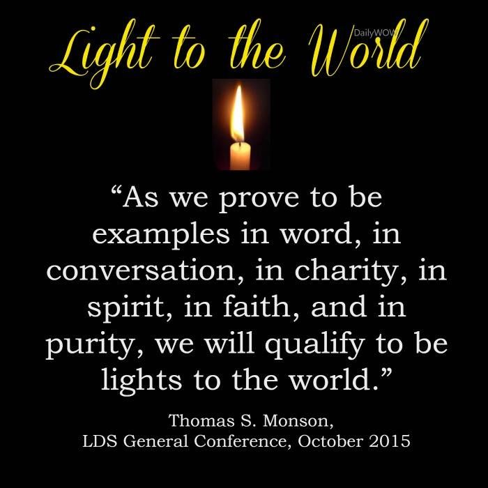 """As we prove to be examples in word, in conversation, in charity, in spirit, in faith, and in purity, we will qualify to be lights to the world.""   ~Thomas S. Monson"