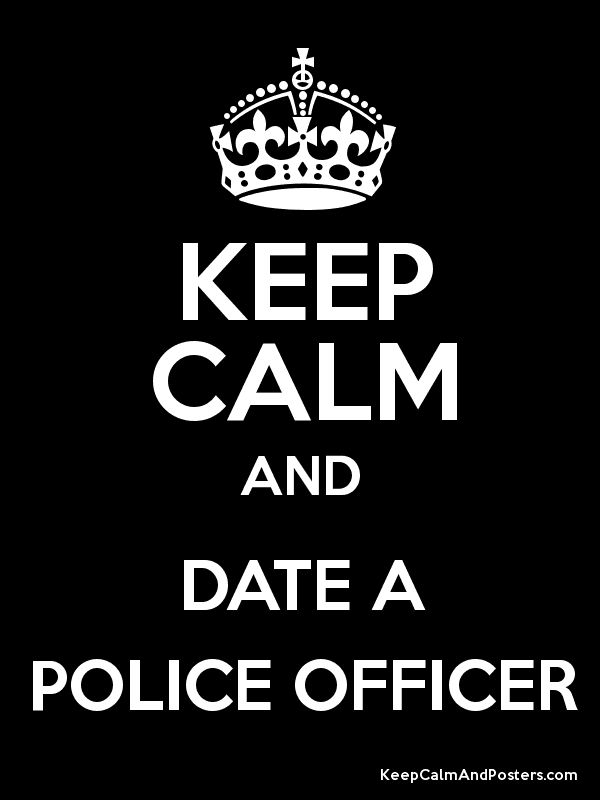 Keep Calm and DATE A POLICE OFFICER ....he keeps me safe at night ;)
