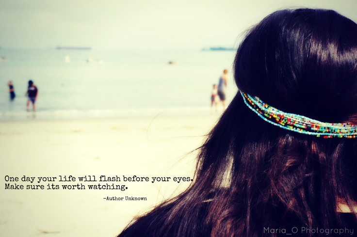 One day your life will flash before your eyes. Make sure its worth watching.  -Author Unknown