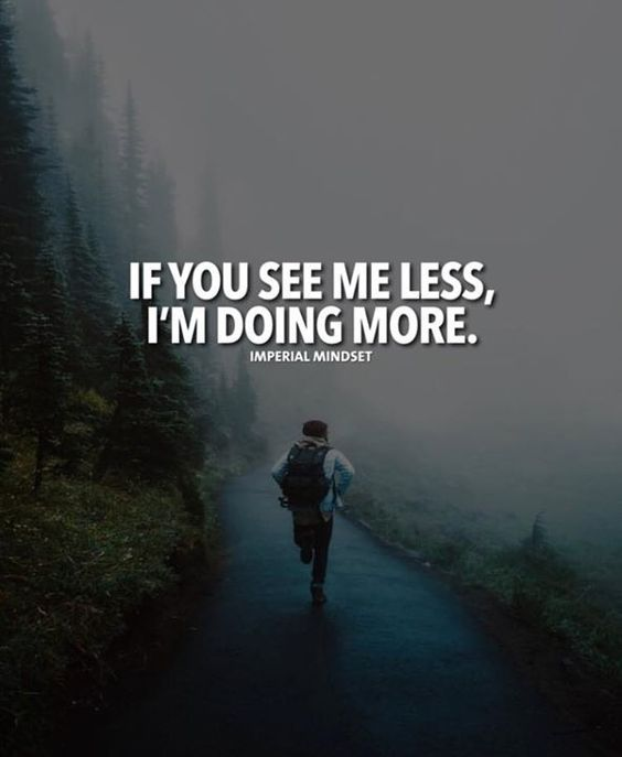 If you see me less Im doing more.
