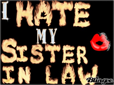 i hate my sister in law -   yeah i do