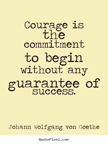 Courage is the commitment to begin without any guarantee.. Johann Wolfgang Von Goethe