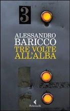 """""""Tre Volte All'Alba"""", Alessandro Baricco, ed. Feltrinelli"""