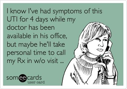 I know I've had symptoms of this UTI for 4 days while my doctor has been available in his office, but maybe he'll take personal time to call my Rx in w/o visit ...