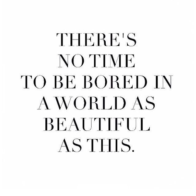 No hay tiempo para estar aburrido en un mundo tan bonito como éste.
