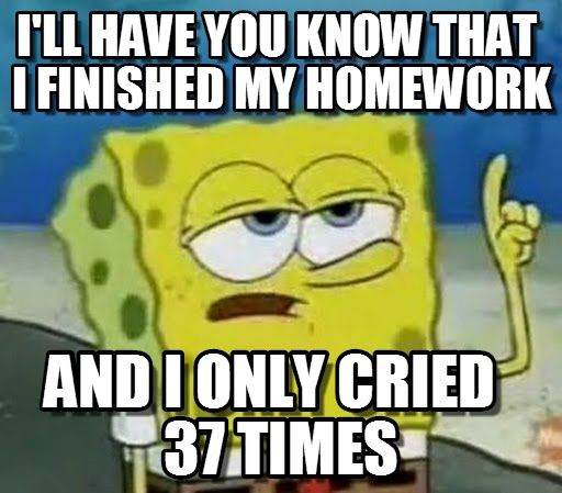 Ill Have You Know Spongebob : I'll Have You Know That I Finished My Homework, And I Only Cried 37 Times - by JulieAnnHilaga
