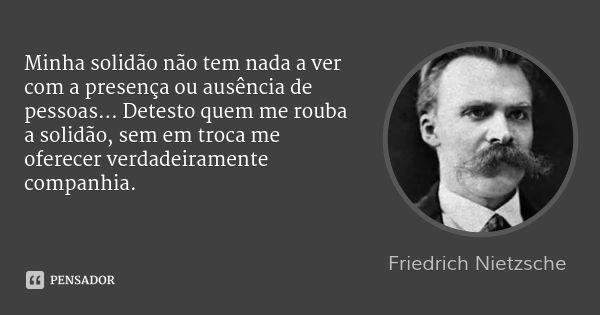 Minha solidão não tem nada a ver com a presença ou ausência de pessoas… Detesto quem me rouba a solidão, sem em troca me oferecer verdadeiramente companhia. — Friedrich Nietzsche