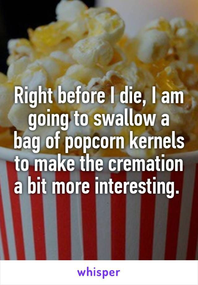 Right before I die, I am going to swallow a bag of popcorn kernels to make the cremation a bit more interesting.