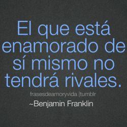 Frases de enamorado de la vida -Benjamin Franklin.  El que está enamorado de sí mismo no tendrá rivales.