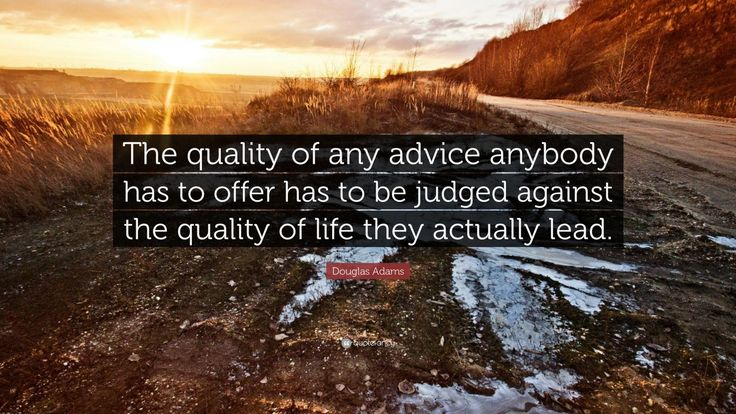 """Douglas Adams Quote: """"The quality of any advice anybody has to offer has to be judged against the quality of life they actually lead."""""""