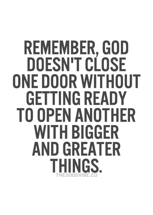 Remember, God doesn't close one door without getting ready to open ...