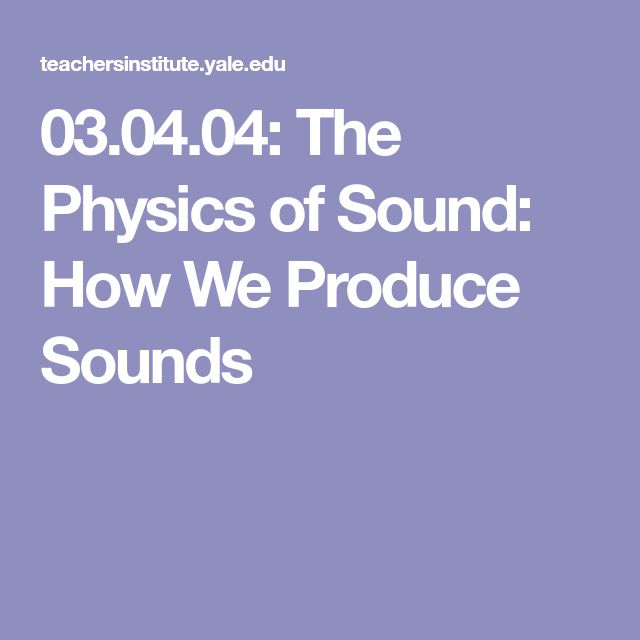 03.04.04: The Physics of Sound: How We Produce Sounds