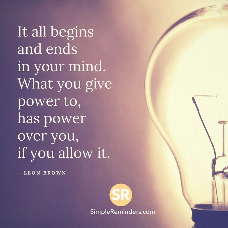 It all begins and ends in your mind. What you give power to, has power over you, if you allow it. — Leon Brown