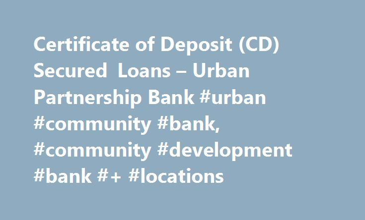 Certificate of Deposit (CD) Secured Loans – Urban Partnership Bank #urban #community #bank, #community #development #bank #+ #locations http://australia.nef2.com/certificate-of-deposit-cd-secured-loans-urban-partnership-bank-urban-community-bank-community-development-bank-locations/  # A CD secured loan can be a valuable resource if you seek quick access to funds but would like to avoid tapping into your savings. By using your Urban Partnership Bank Certificate of Deposit as collateral for a…
