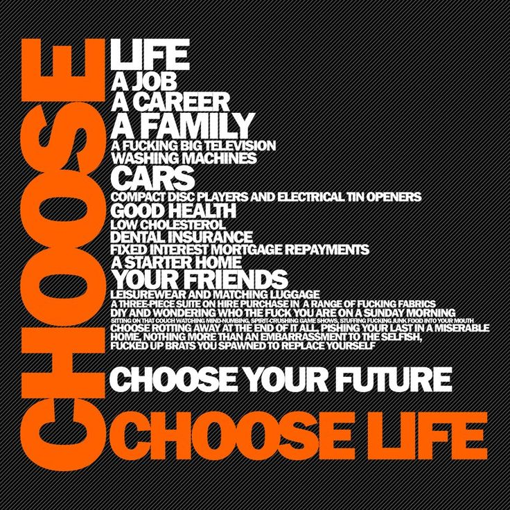 Choose Your Future Choose LIFE .. Quote From Trainspotting ...