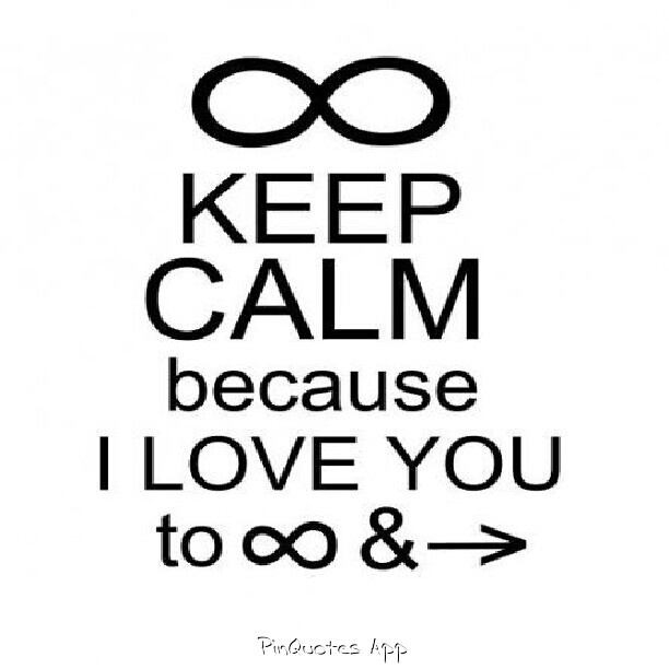 Keep calm because I love you to infinity and beyond ...