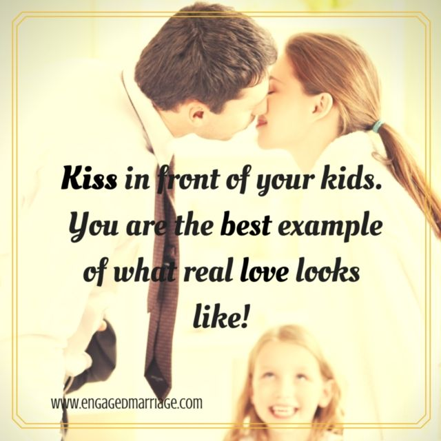 Kiss in front of your kids. You are the best example of what real love looks like!
