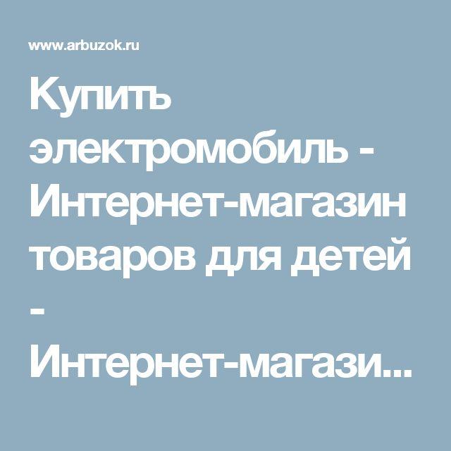Купить электромобиль - Интернет-магазин товаров для детей - Интернет-магазины Москвы - Сравнить цены в интернет-магазинах. Найти товары со скидкой - Каталог товаров. Цены, скидки, распродажи