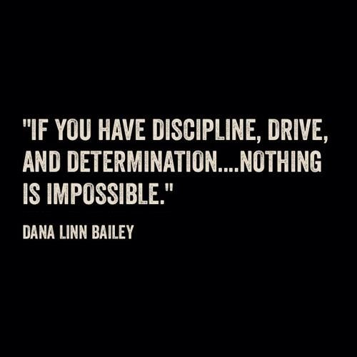 If you have discipline , drive, and determination .... nothing is impossible  . -Dana Linn Bailey