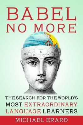 Babel No More  The Search for the World's Most Extraordinary Language Learners    By Michael Erard