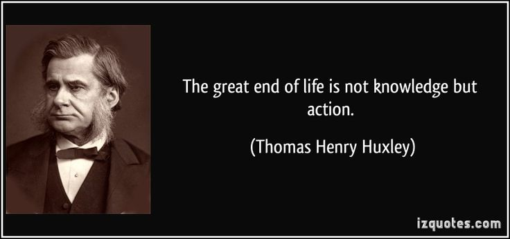 The great end of life is not knowledge but action. (Thomas Henry Huxley) #quotes #quote #quotations #ThomasHenryHuxley