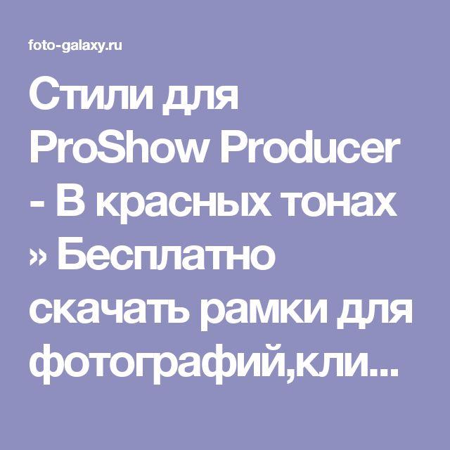 Стили для ProShow Producer - В красных тонах » Бесплатно скачать рамки для фотографий,клипарт,шрифты,шаблоны для Photoshop,костюмы,рамки для фотошопа,обои,фоторамки,DVD обложки,футажи,свадебные футажи,детские футажи,школьные футажи,видеоредакторы,видеоуроки,скрап-наборы