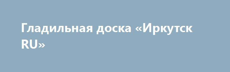 Гладильная доска «Иркутск RU» http://www.pogruzimvse.ru/doska54/?adv_id=37297  Итальянская гладильная доска Астир. Материал массив бука, полка - ДСП. Большая рабочая поверхность. Дополнительная деревянная полка для белья. Компактные размеры в сложенном виде 13 см. - h116. Интернет-магазин Bella Casa - это качественные хозяйственные аксессуары от европейских производителей.