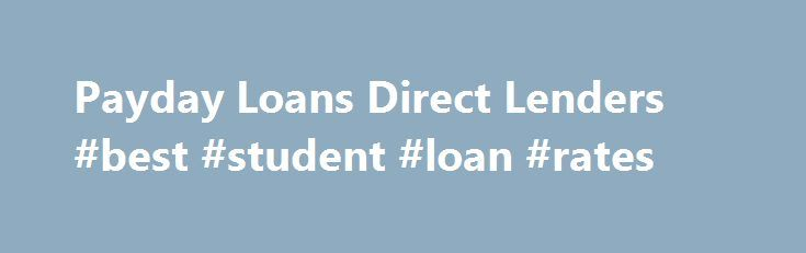 Payday Loans Direct Lenders #best #student #loan #rates http://loan-credit.nef2.com/payday-loans-direct-lenders-best-student-loan-rates/  #direct payday loan lenders # Home Why Get a Loan from Payday loan lenders  Everyone at times requires some extra cash before the next payday. Settling emergency bills may be quite an inconvenience especially when ones payday is many days away. This leads to many individuals opting for a payday loan to help in  emerging money issues. The solution to those…