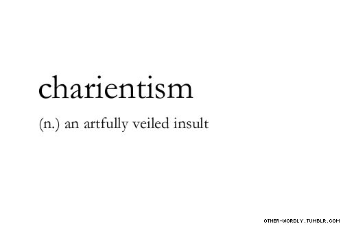 "pronunciation |  'cher-E-ant-""is-m                                    #charientism, noun, no idea what the origin is, insult, slytherin, yes I'm tagging this as slytherin, clever, tagging is hard guys, words, otherwordly, other-wordly, definitions, C,"