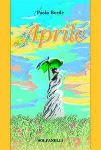 Aprile e altri racconti - Paolo Borile Edizioni Solfanelli 168 pagine Copertina flessibile, 2017
