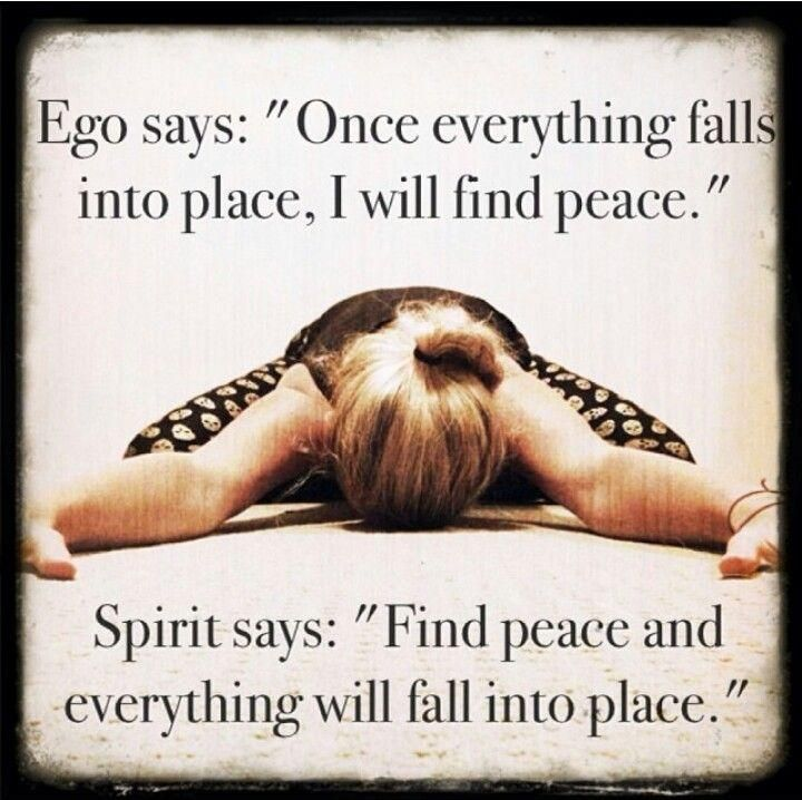 "Ego says, ""Once everything falls into place, I'll feel peace."" Spirit says, ""Find your peace, and then everything will fall into place."" Picture Quote #1"